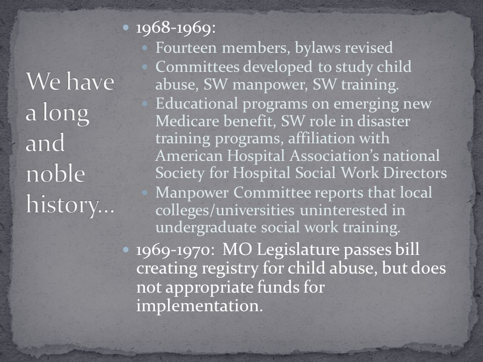 1968-1969: Fourteen members, bylaws revised Committees developed to study child abuse, SW manpower, SW training.