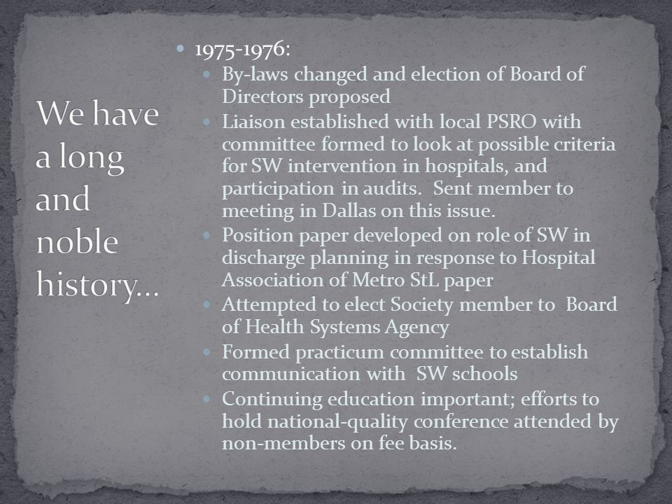 1975-1976: By-laws changed and election of Board of Directors proposed Liaison established with local PSRO with committee formed to look at possible criteria for SW intervention in hospitals, and participation in audits.