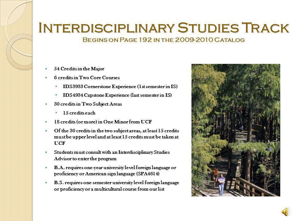 Interdisciplinary Studies Track The most popular track (About 95% of our students) Consists of three different, non-overlapping, disciplines - two areas of study plus a minor from the list of minors offered at UCF Two core courses, cornerstone and capstone Individual plan of study developed working closely with advisor Great academic flexibility
