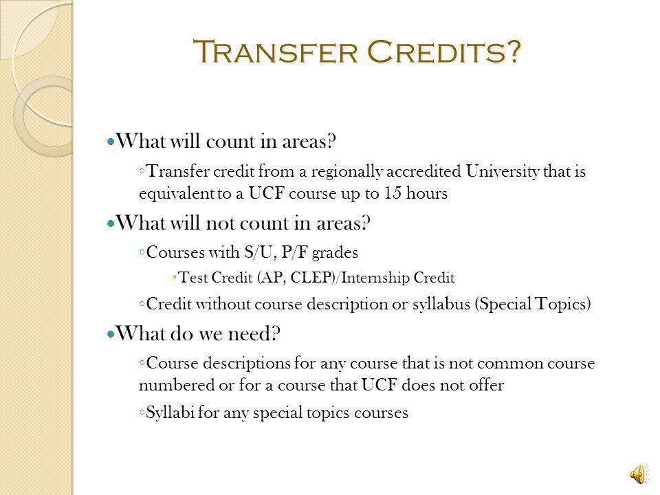 What are Transfer Credits? Any non-UCF college credits AP, CLEP, other colleges/universities Verify with both institutions that transcripts have been