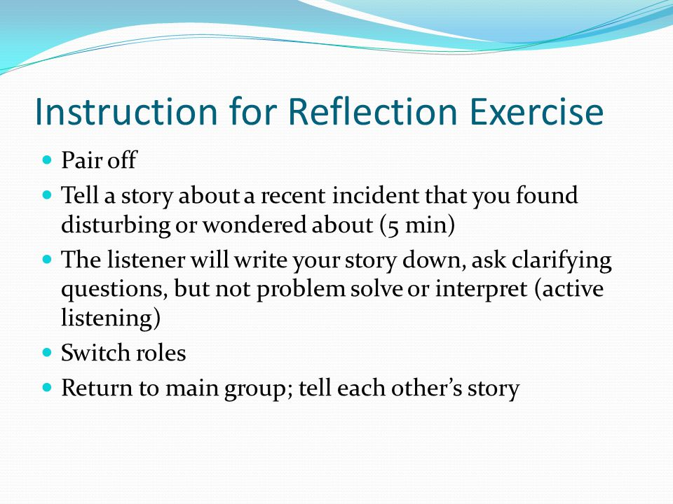 Instruction for Reflection Exercise Pair off Tell a story about a recent incident that you found disturbing or wondered about (5 min) The listener will write your story down, ask clarifying questions, but not problem solve or interpret (active listening) Switch roles Return to main group; tell each others story