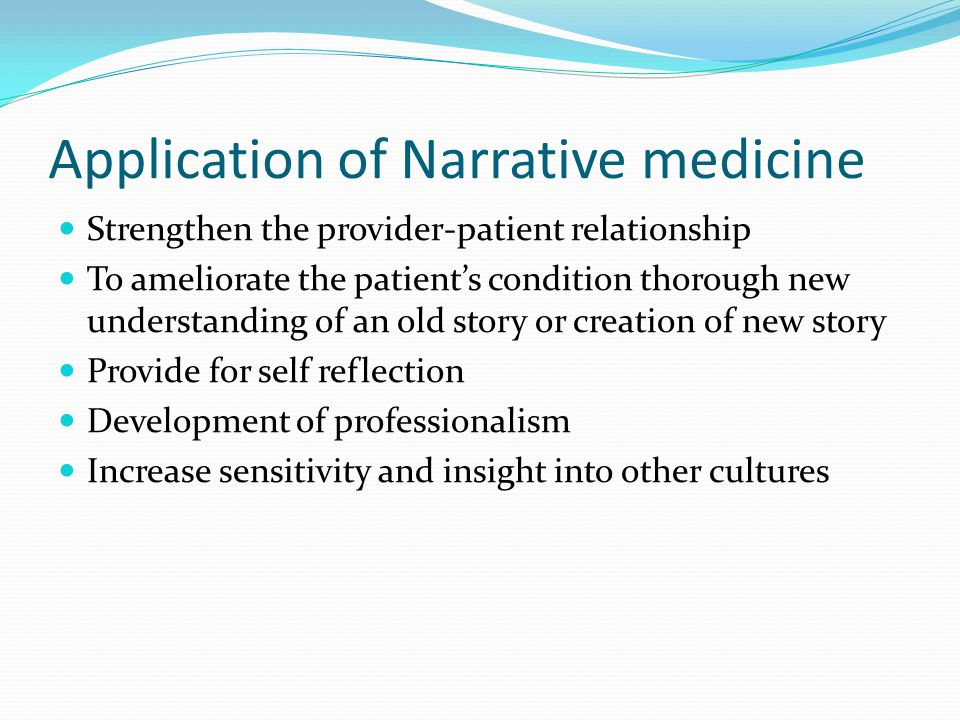 Application of Narrative medicine Strengthen the provider-patient relationship To ameliorate the patients condition thorough new understanding of an old story or creation of new story Provide for self reflection Development of professionalism Increase sensitivity and insight into other cultures