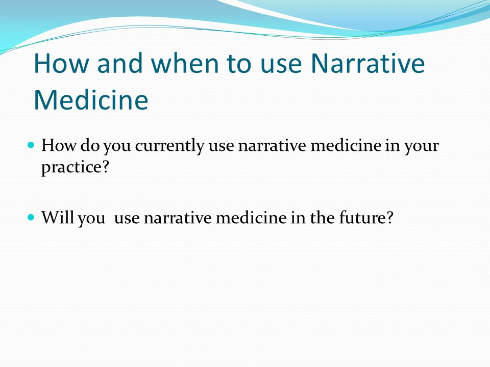 How and when to use Narrative Medicine How do you currently use narrative medicine in your practice.