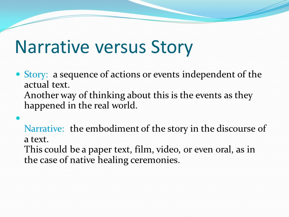 Narrative versus Story Story: a sequence of actions or events independent of the actual text.