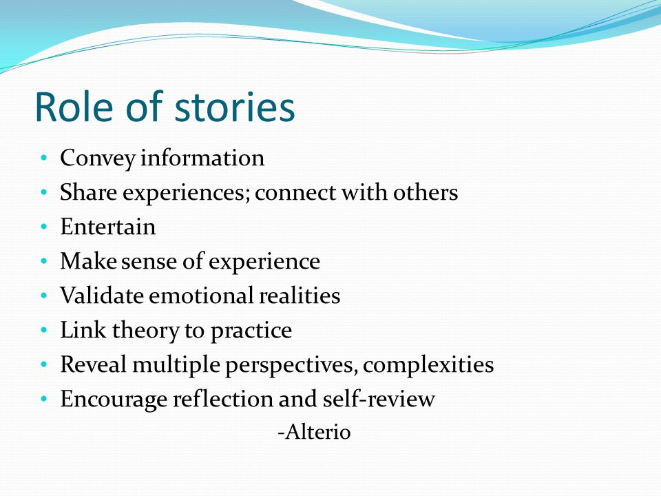 Role of stories Convey information Share experiences; connect with others Entertain Make sense of experience Validate emotional realities Link theory to practice Reveal multiple perspectives, complexities Encourage reflection and self-review -Alterio