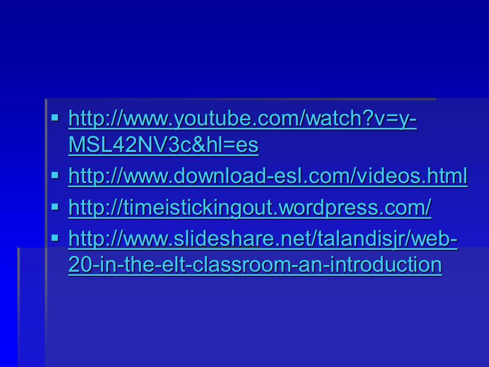 http://www.youtube.com/watch?v=y- MSL42NV3c&hl=es http://www.youtube.com/watch?v=y- MSL42NV3c&hl=es http://www.youtube.com/watch?v=y- MSL42NV3c&hl=es http://www.youtube.com/watch?v=y- MSL42NV3c&hl=es http://www.download-esl.com/videos.html http://www.download-esl.com/videos.html http://www.download-esl.com/videos.html http://timeistickingout.wordpress.com/ http://timeistickingout.wordpress.com/ http://timeistickingout.wordpress.com/ http://www.slideshare.net/talandisjr/web- 20-in-the-elt-classroom-an-introduction http://www.slideshare.net/talandisjr/web- 20-in-the-elt-classroom-an-introduction http://www.slideshare.net/talandisjr/web- 20-in-the-elt-classroom-an-introduction http://www.slideshare.net/talandisjr/web- 20-in-the-elt-classroom-an-introduction