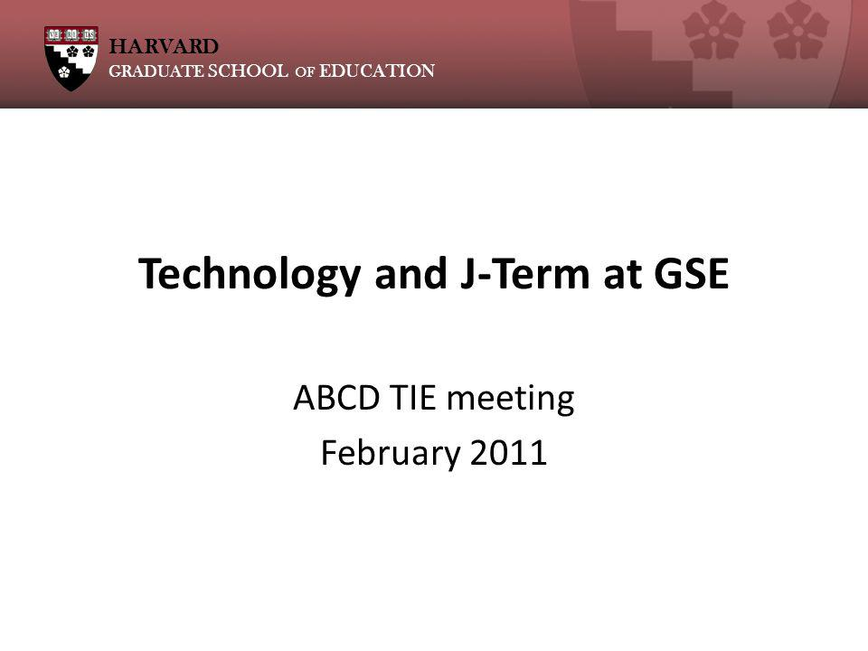 HARVARD GRADUATE SCHOOL OF EDUCATION Technology and J-Term at GSE ABCD TIE meeting February 2011