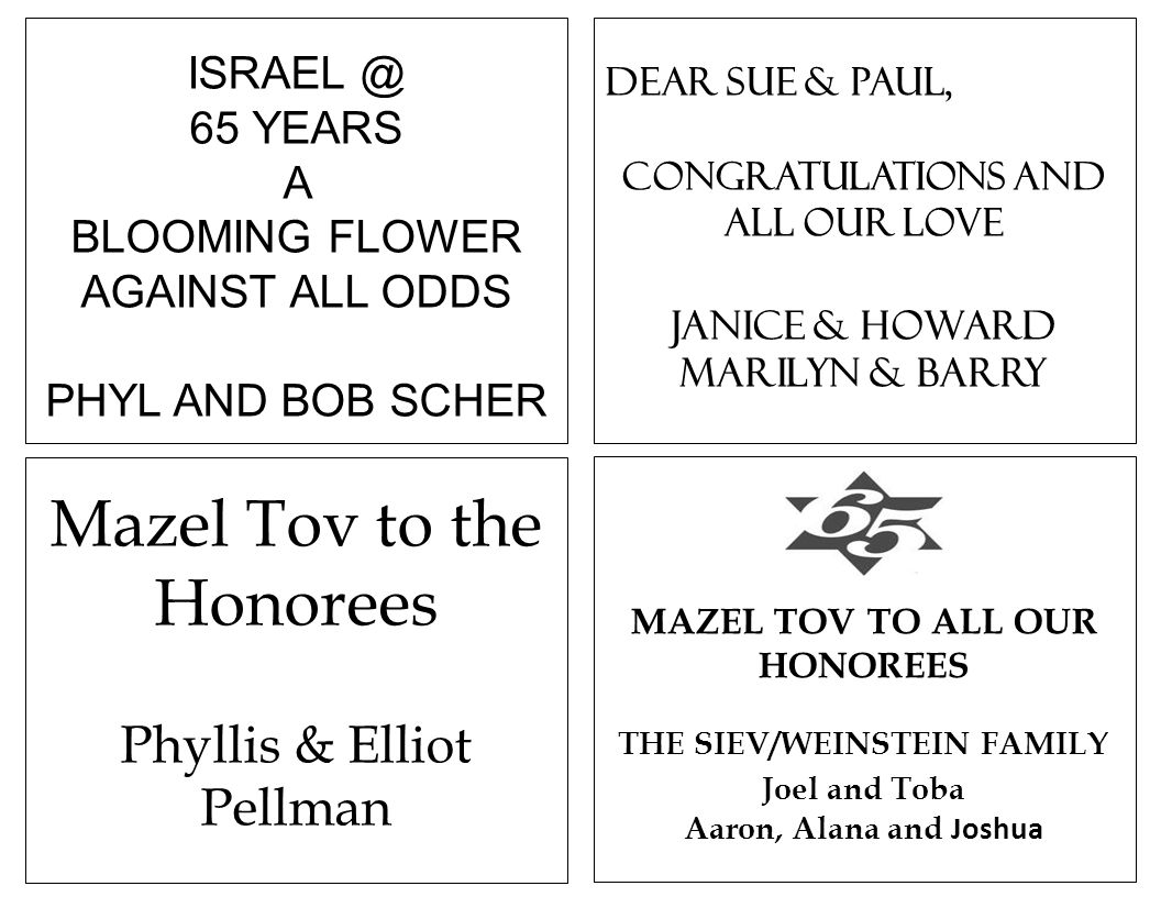 Mazel Tov to the Honorees Phyllis & Elliot Pellman ISRAEL @ 65 YEARS A BLOOMING FLOWER AGAINST ALL ODDS PHYL AND BOB SCHER Dear Sue & Paul, Congratula