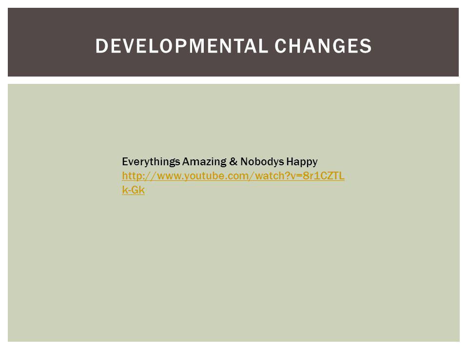 DEVELOPMENTAL CHANGES Everythings Amazing & Nobodys Happy http://www.youtube.com/watch v=8r1CZTL k-Gk