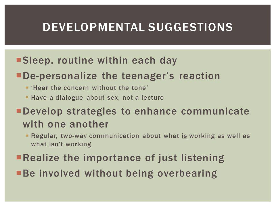 DEVELOPMENTAL SUGGESTIONS Sleep, routine within each day De-personalize the teenagers reaction Hear the concern without the tone Have a dialogue about sex, not a lecture Develop strategies to enhance communicate with one another Regular, two-way communication about what is working as well as what isnt working Realize the importance of just listening Be involved without being overbearing