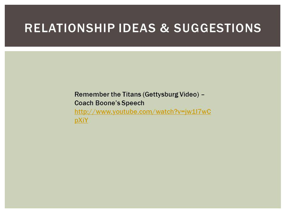 RELATIONSHIP IDEAS & SUGGESTIONS Remember the Titans (Gettysburg Video) – Coach Boones Speech http://www.youtube.com/watch?v=jw1I7wC pXiY