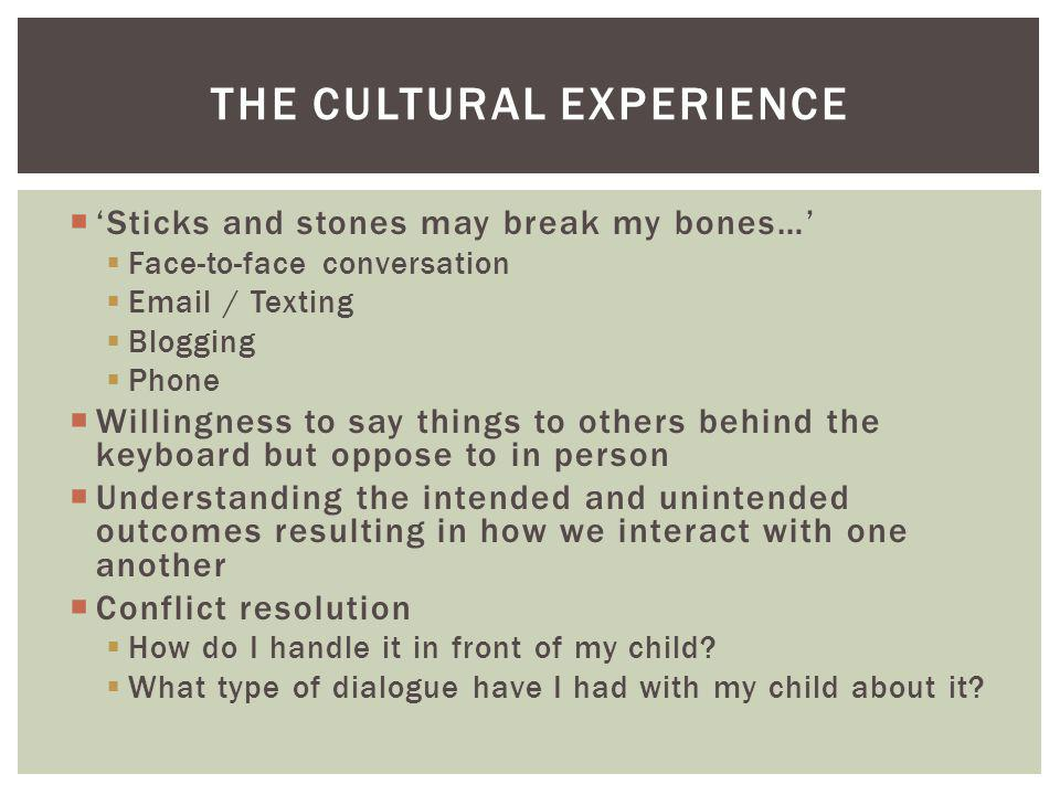 THE CULTURAL EXPERIENCE Sticks and stones may break my bones… Face-to-face conversation Email / Texting Blogging Phone Willingness to say things to ot