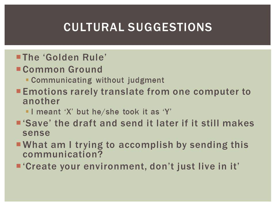 CULTURAL SUGGESTIONS The Golden Rule Common Ground Communicating without judgment Emotions rarely translate from one computer to another I meant X but he/she took it as Y Save the draft and send it later if it still makes sense What am I trying to accomplish by sending this communication.