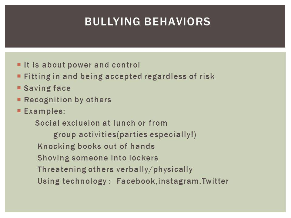 BULLYING BEHAVIORS It is about power and control Fitting in and being accepted regardless of risk Saving face Recognition by others Examples: Social exclusion at lunch or from group activities(parties especially!) Knocking books out of hands Shoving someone into lockers Threatening others verbally/physically Using technology : Facebook,instagram,Twitter