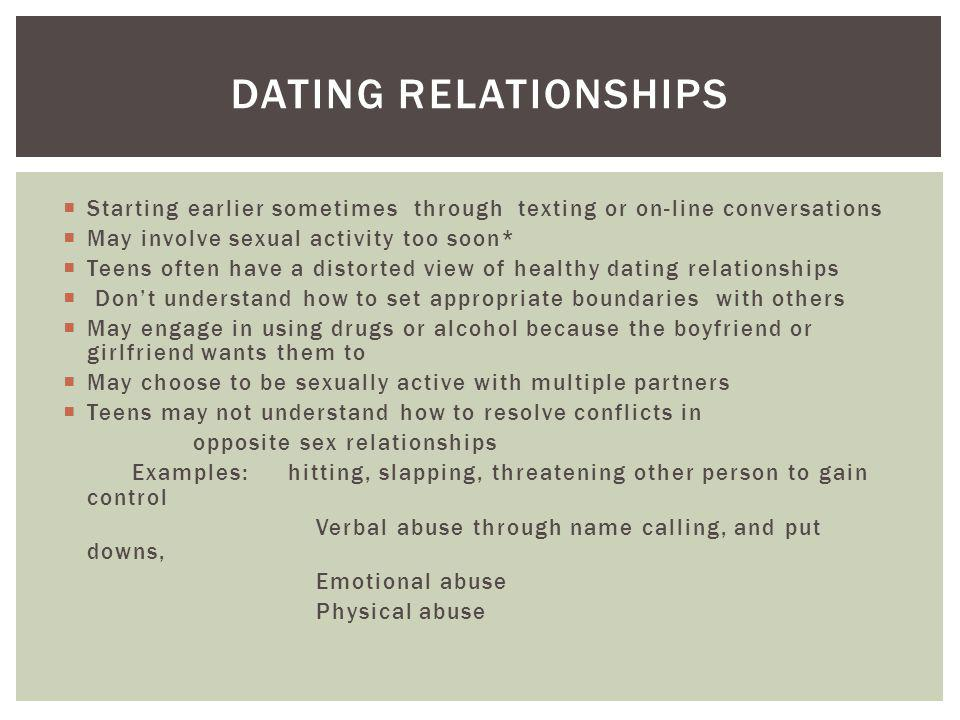 DATING RELATIONSHIPS Starting earlier sometimes through texting or on-line conversations May involve sexual activity too soon* Teens often have a distorted view of healthy dating relationships Dont understand how to set appropriate boundaries with others May engage in using drugs or alcohol because the boyfriend or girlfriend wants them to May choose to be sexually active with multiple partners Teens may not understand how to resolve conflicts in opposite sex relationships Examples: hitting, slapping, threatening other person to gain control Verbal abuse through name calling, and put downs, Emotional abuse Physical abuse