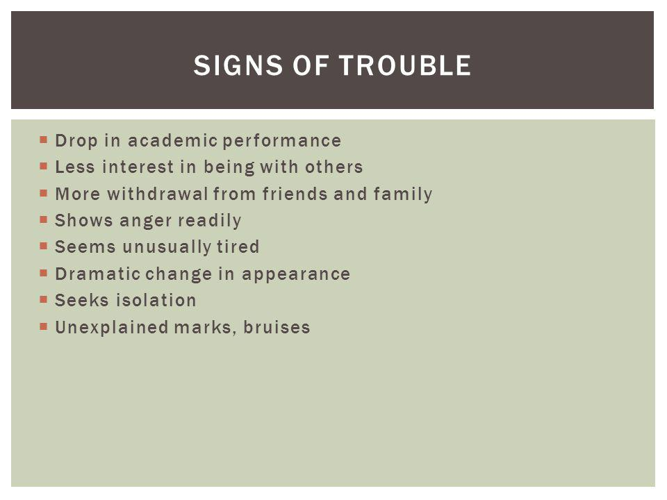 SIGNS OF TROUBLE Drop in academic performance Less interest in being with others More withdrawal from friends and family Shows anger readily Seems unu