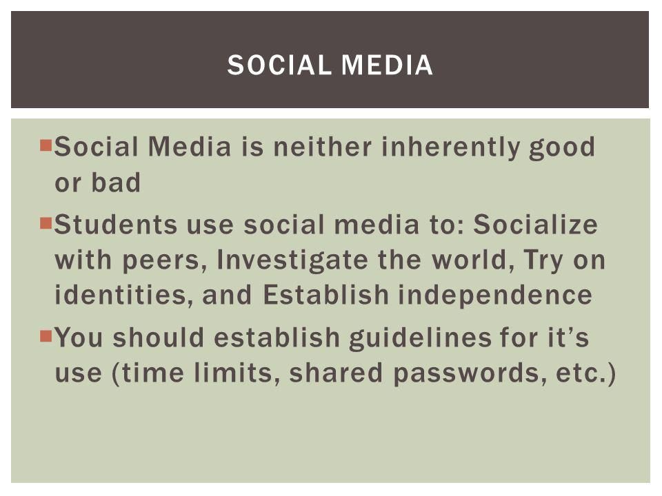 Social Media is neither inherently good or bad Students use social media to: Socialize with peers, Investigate the world, Try on identities, and Establish independence You should establish guidelines for its use (time limits, shared passwords, etc.) SOCIAL MEDIA
