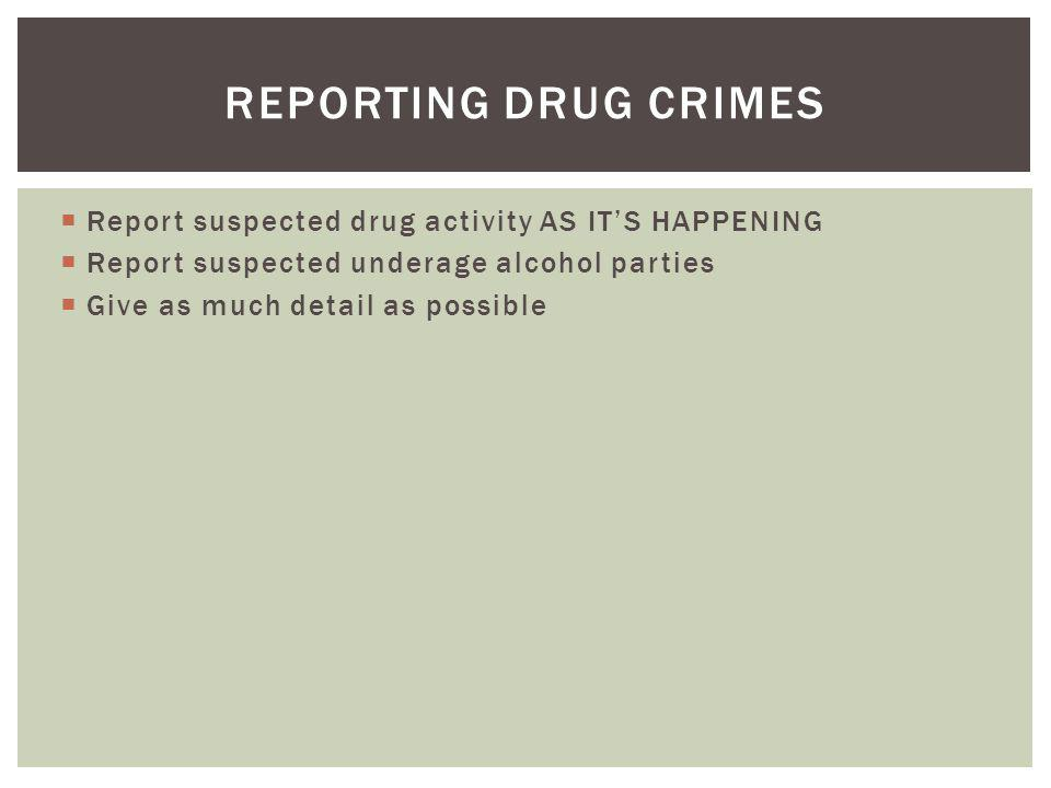 Report suspected drug activity AS ITS HAPPENING Report suspected underage alcohol parties Give as much detail as possible REPORTING DRUG CRIMES