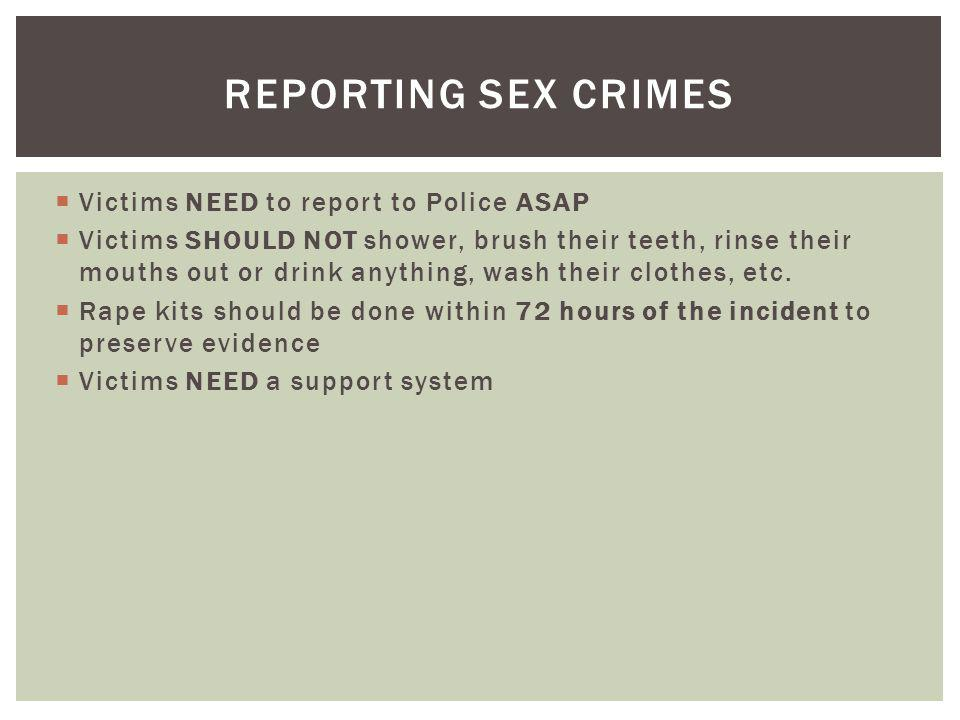 Victims NEED to report to Police ASAP Victims SHOULD NOT shower, brush their teeth, rinse their mouths out or drink anything, wash their clothes, etc.