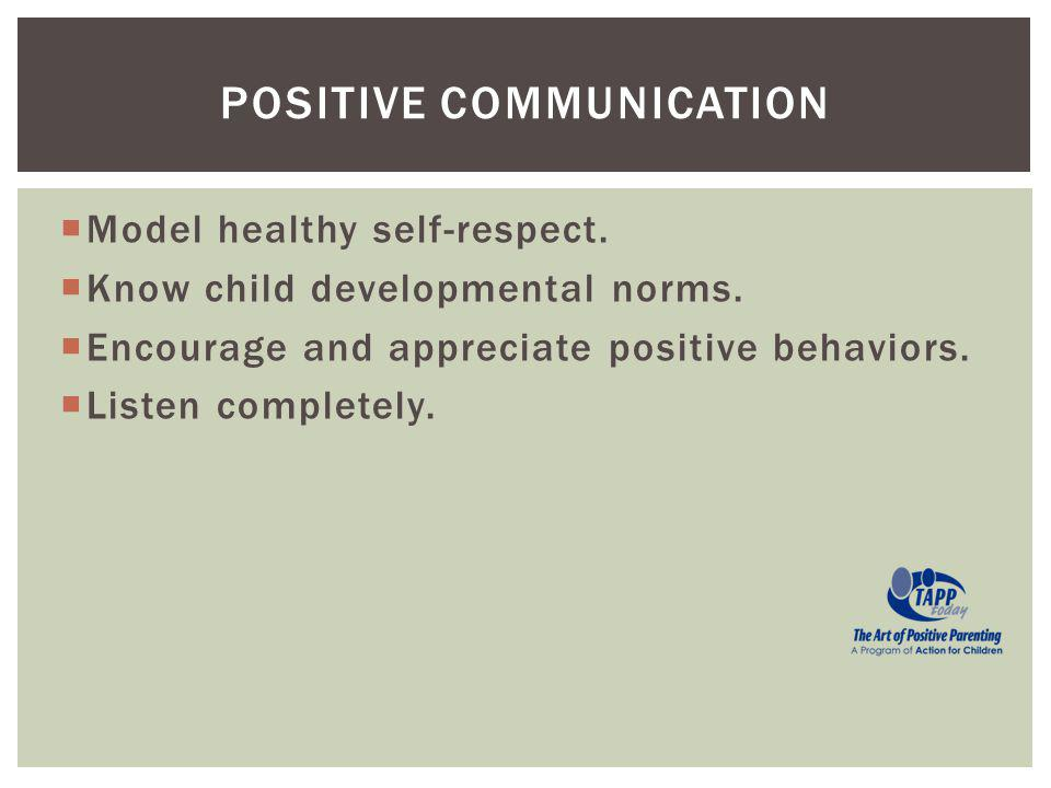 Model healthy self-respect. Know child developmental norms. Encourage and appreciate positive behaviors. Listen completely. POSITIVE COMMUNICATION
