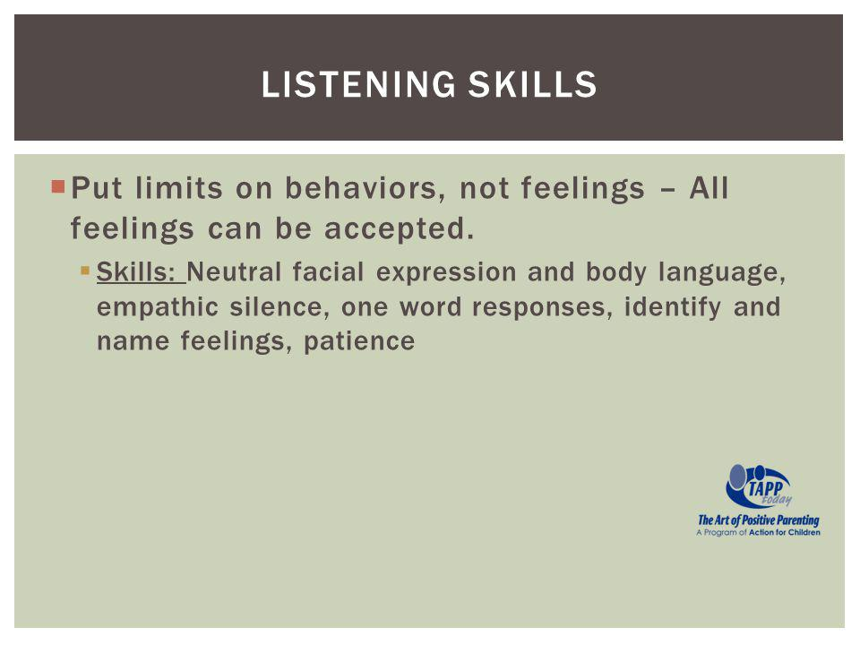 Put limits on behaviors, not feelings – All feelings can be accepted. Skills: Neutral facial expression and body language, empathic silence, one word