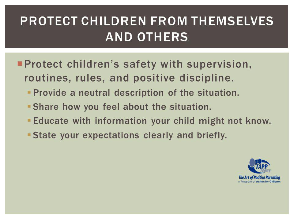 Protect childrens safety with supervision, routines, rules, and positive discipline. Provide a neutral description of the situation. Share how you fee