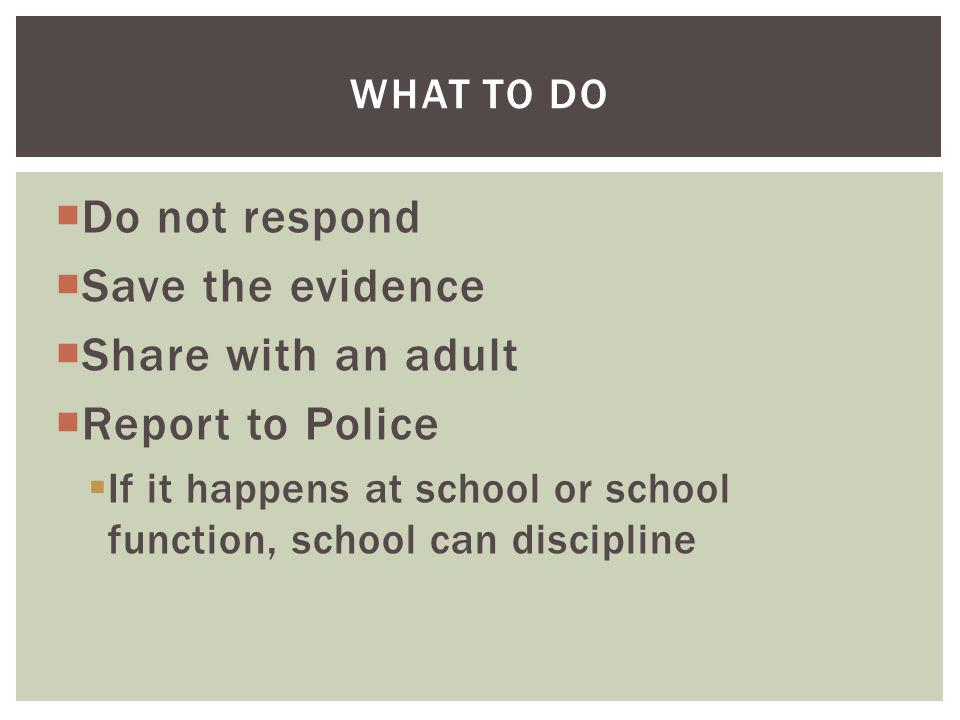 Do not respond Save the evidence Share with an adult Report to Police If it happens at school or school function, school can discipline WHAT TO DO