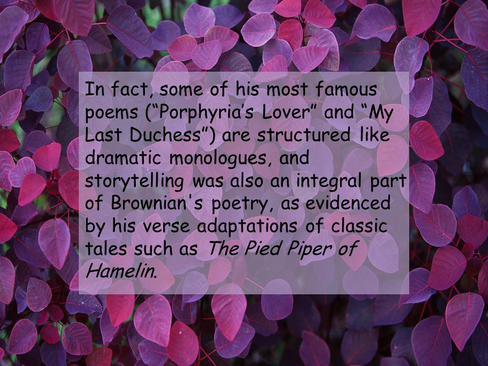 In fact, some of his most famous poems (Porphyrias Lover and My Last Duchess) are structured like dramatic monologues, and storytelling was also an integral part of Brownian s poetry, as evidenced by his verse adaptations of classic tales such as The Pied Piper of Hamelin.