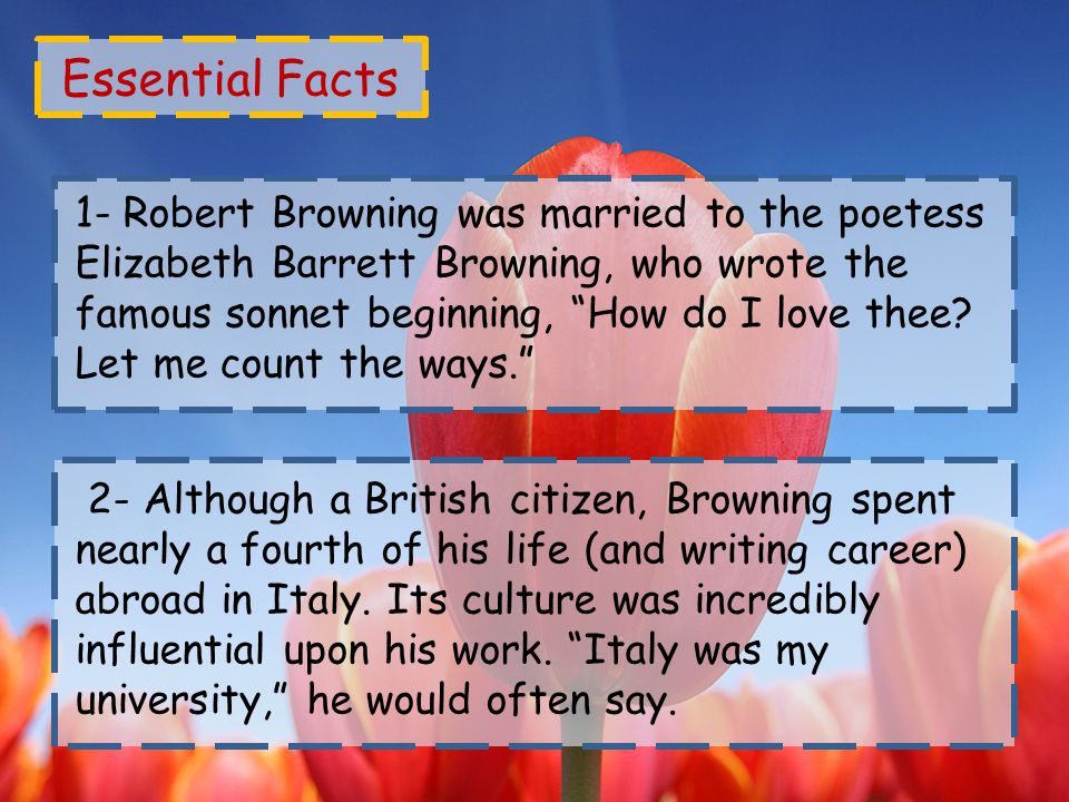 Essential Facts 1- Robert Browning was married to the poetess Elizabeth Barrett Browning, who wrote the famous sonnet beginning, How do I love thee.