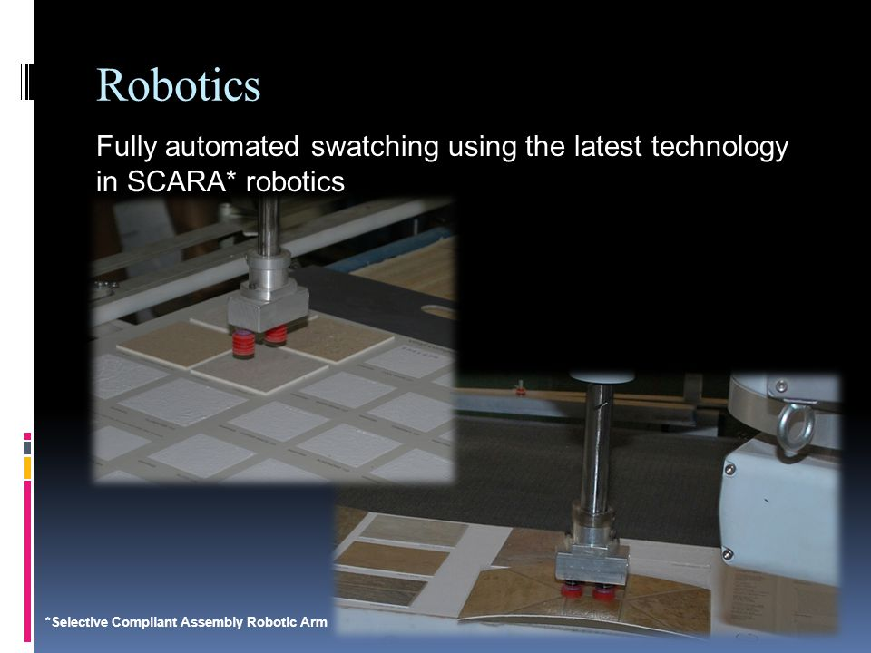 Robotics Fully automated swatching using the latest technology in SCARA* robotics *Selective Compliant Assembly Robotic Arm