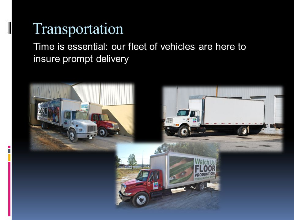 Transportation Time is essential: our fleet of vehicles are here to insure prompt delivery