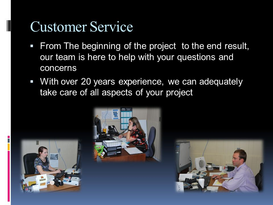 Customer Service From The beginning of the project to the end result, our team is here to help with your questions and concerns With over 20 years experience, we can adequately take care of all aspects of your project