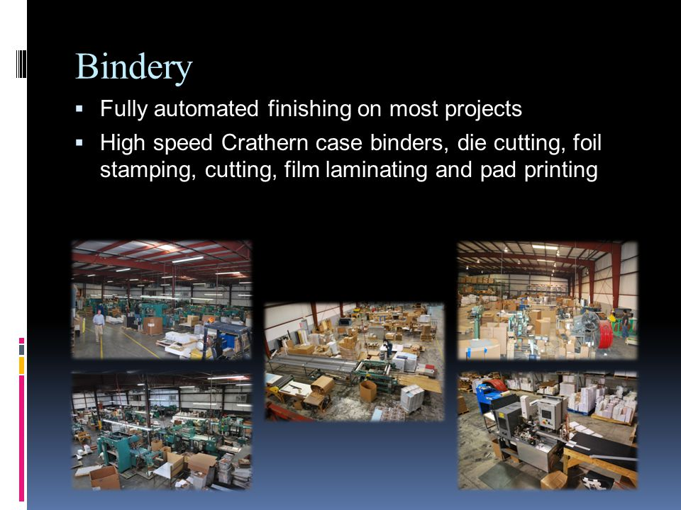 Bindery Fully automated finishing on most projects High speed Crathern case binders, die cutting, foil stamping, cutting, film laminating and pad printing