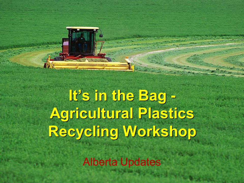 Its in the Bag - Agricultural Plastics Recycling Workshop Alberta Updates