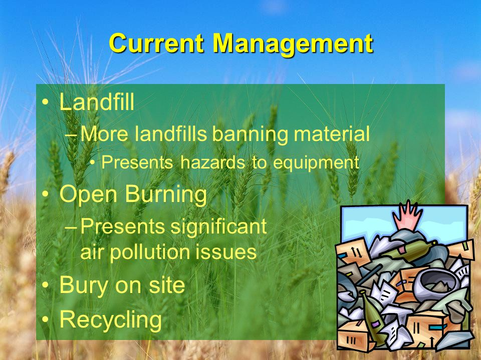 Current Management Landfill –More landfills banning material Presents hazards to equipment Open Burning –Presents significant air pollution issues Bury on site Recycling
