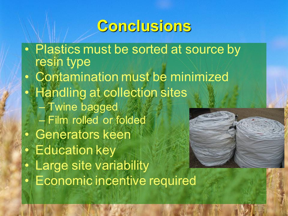 Conclusions Plastics must be sorted at source by resin type Contamination must be minimized Handling at collection sites –Twine bagged –Film rolled or folded Generators keen Education key Large site variability Economic incentive required