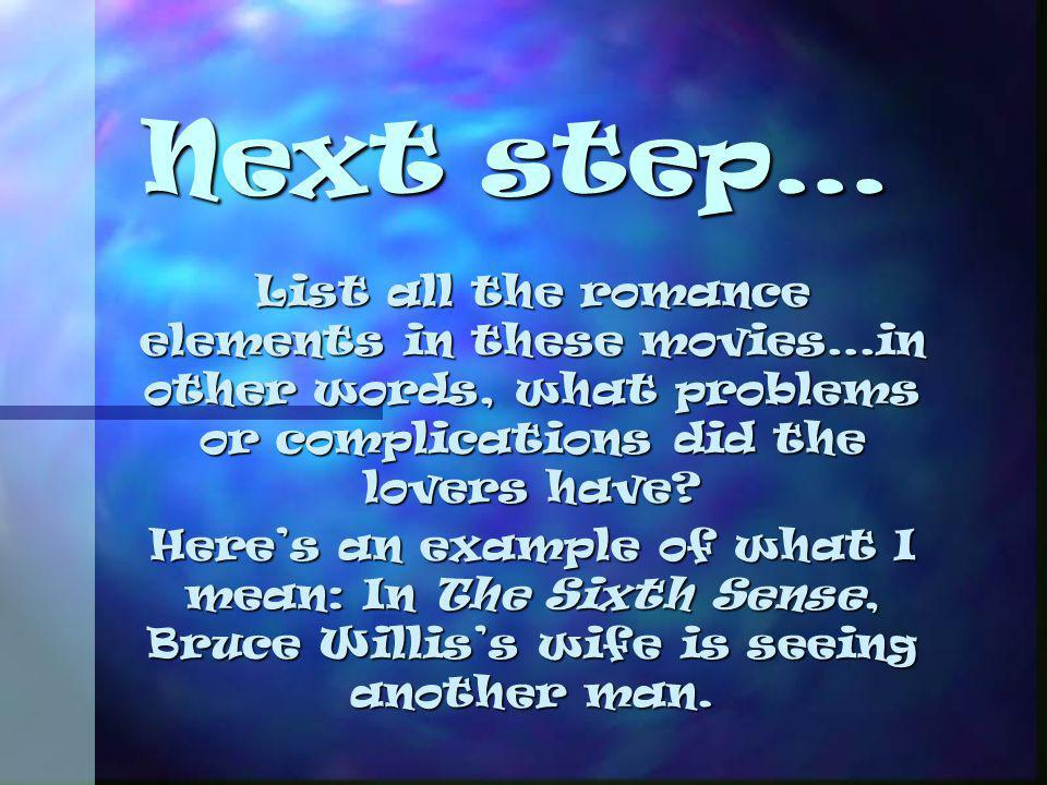 Next step… List all the romance elements in these movies…in other words, what problems or complications did the lovers have? Heres an example of what