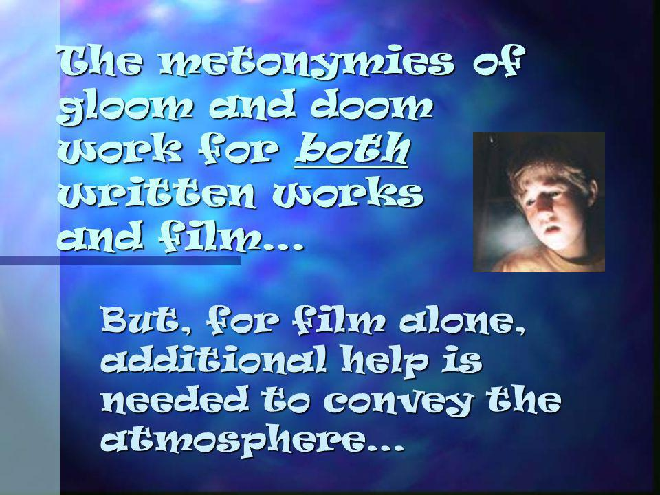 The metonymies of gloom and doom work for both written works and film… But, for film alone, additional help is needed to convey the atmosphere…