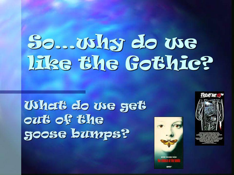 So…why do we like the Gothic? What do we get out of the goose bumps?