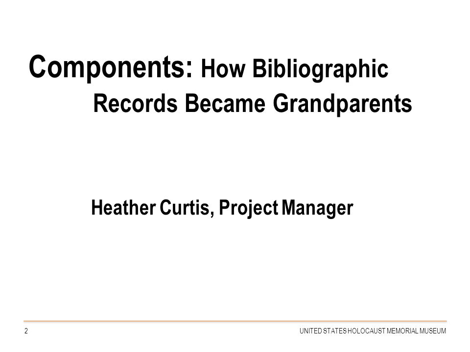 Components: How Bibliographic Records Became Grandparents Heather Curtis, Project Manager 2UNITED STATES HOLOCAUST MEMORIAL MUSEUM