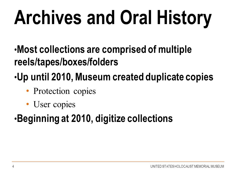 Archives and Oral History Most collections are comprised of multiple reels/tapes/boxes/folders Up until 2010, Museum created duplicate copies Protecti