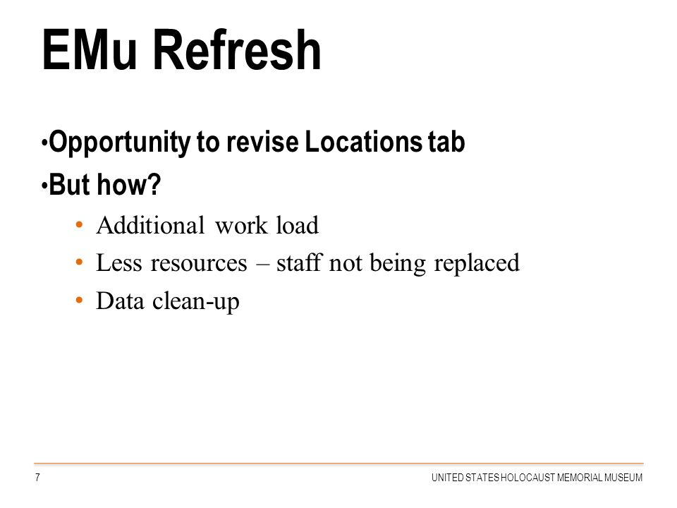 EMu Refresh Opportunity to revise Locations tab But how? Additional work load Less resources – staff not being replaced Data clean-up 7UNITED STATES H