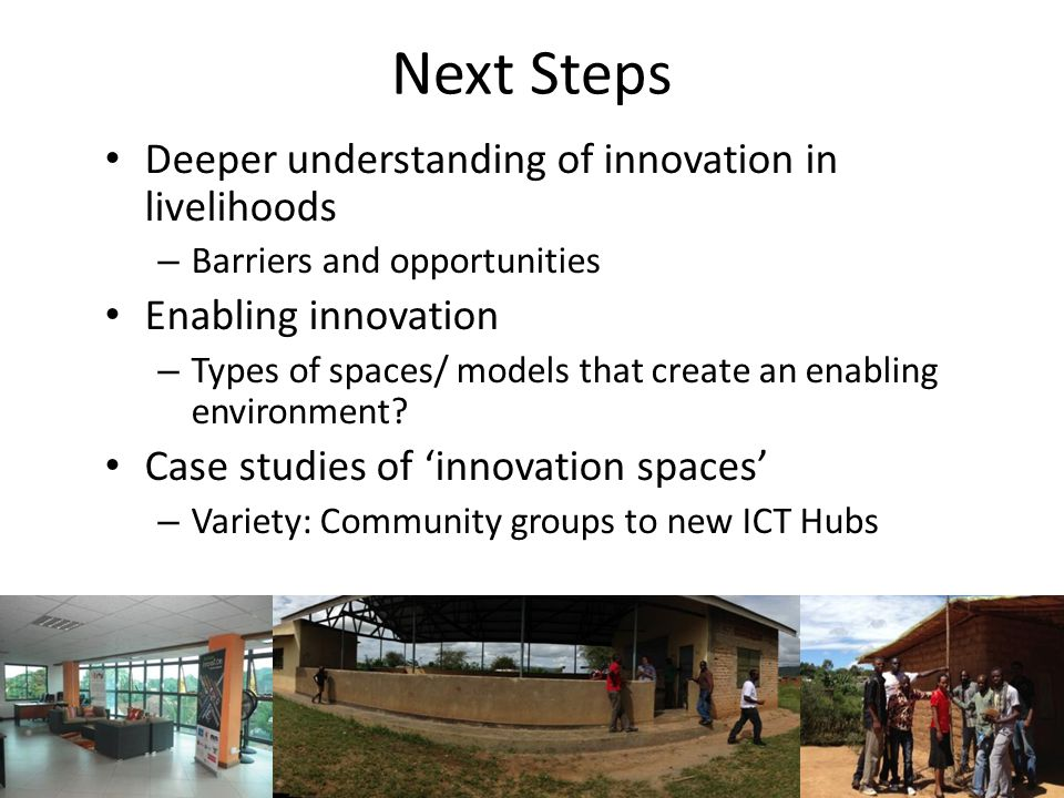 Next Steps Deeper understanding of innovation in livelihoods – Barriers and opportunities Enabling innovation – Types of spaces/ models that create an