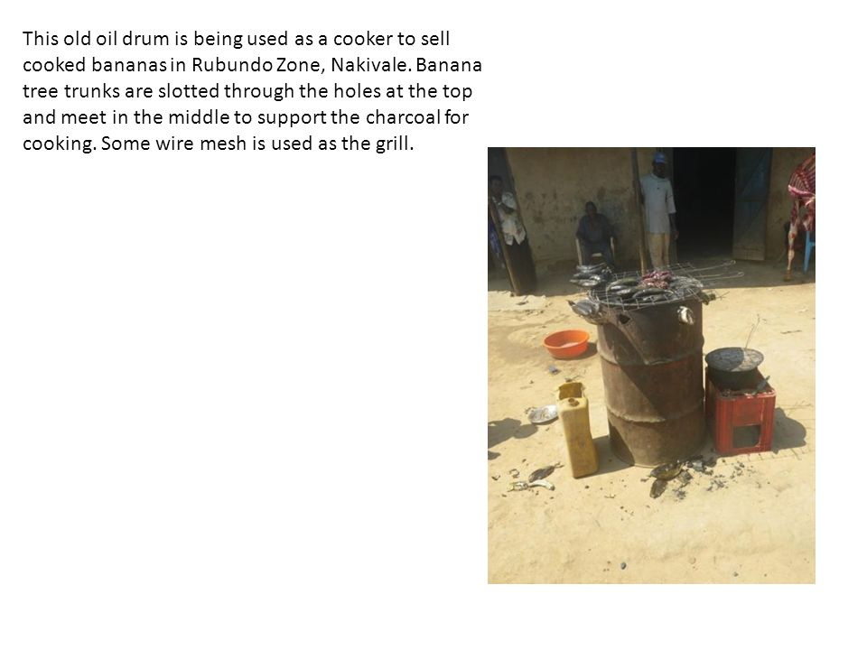 This old oil drum is being used as a cooker to sell cooked bananas in Rubundo Zone, Nakivale.