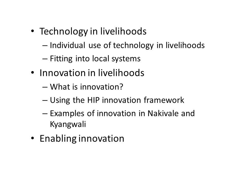 Technology in livelihoods – Individual use of technology in livelihoods – Fitting into local systems Innovation in livelihoods – What is innovation? –
