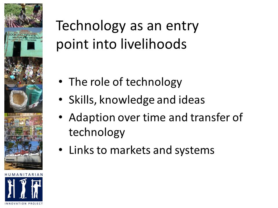 Technology as an entry point into livelihoods The role of technology Skills, knowledge and ideas Adaption over time and transfer of technology Links t