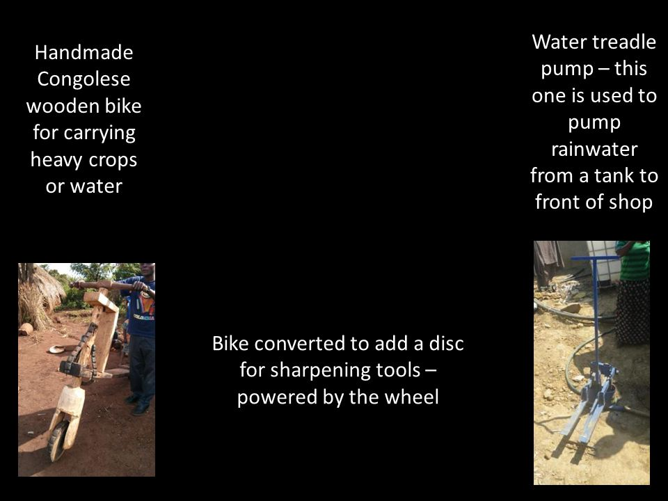 Handmade Congolese wooden bike for carrying heavy crops or water Water treadle pump – this one is used to pump rainwater from a tank to front of shop Bike converted to add a disc for sharpening tools – powered by the wheel