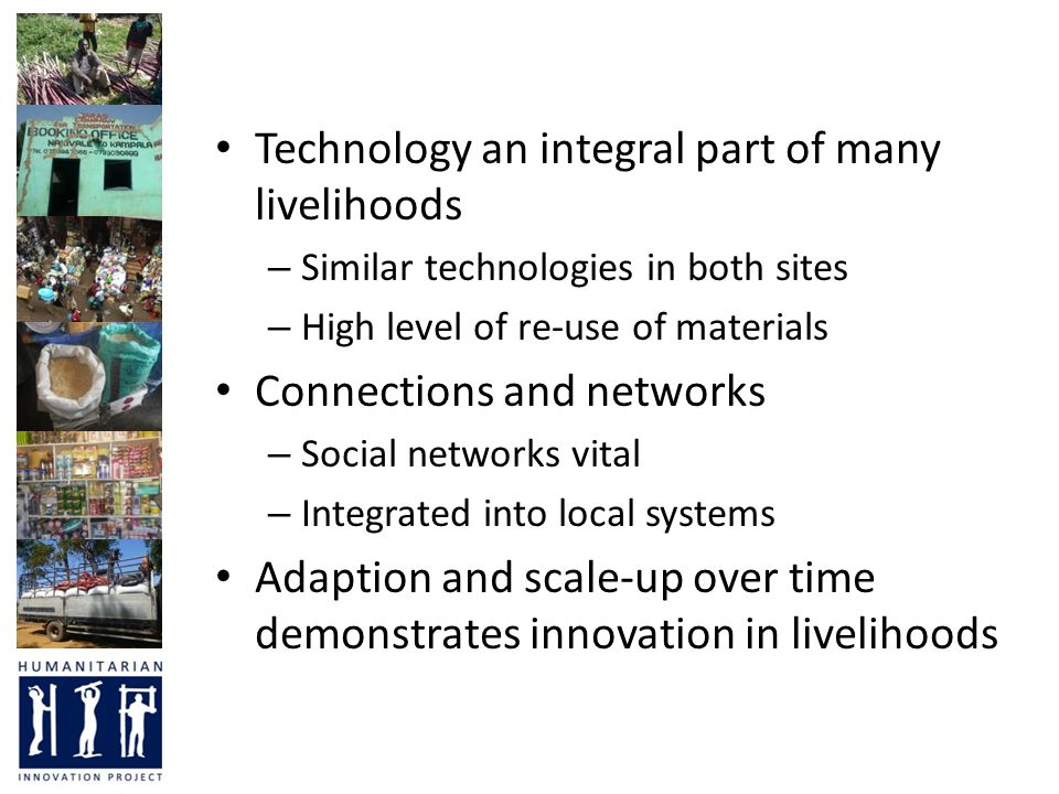 Technology an integral part of many livelihoods – Similar technologies in both sites – High level of re-use of materials Connections and networks – Social networks vital – Integrated into local systems Adaption and scale-up over time demonstrates innovation in livelihoods