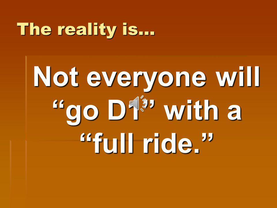 The reality is… Not everyone will go D1 with a full ride.