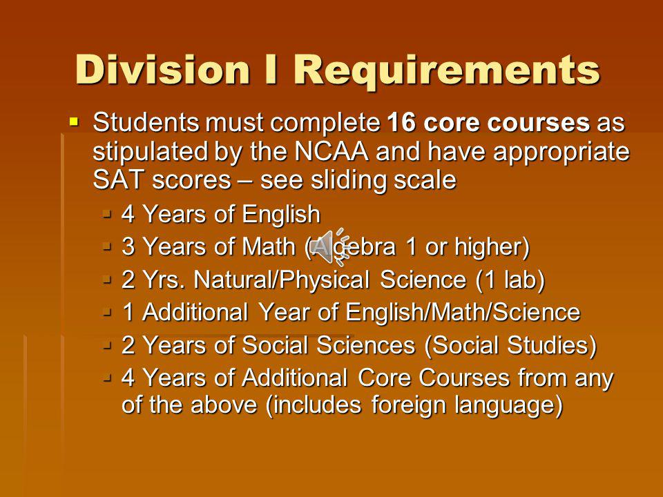Division I Requirements Students must complete 16 core courses as stipulated by the NCAA and have appropriate SAT scores – see sliding scale Students must complete 16 core courses as stipulated by the NCAA and have appropriate SAT scores – see sliding scale 4 Years of English 4 Years of English 3 Years of Math (Algebra 1 or higher) 3 Years of Math (Algebra 1 or higher) 2 Yrs.